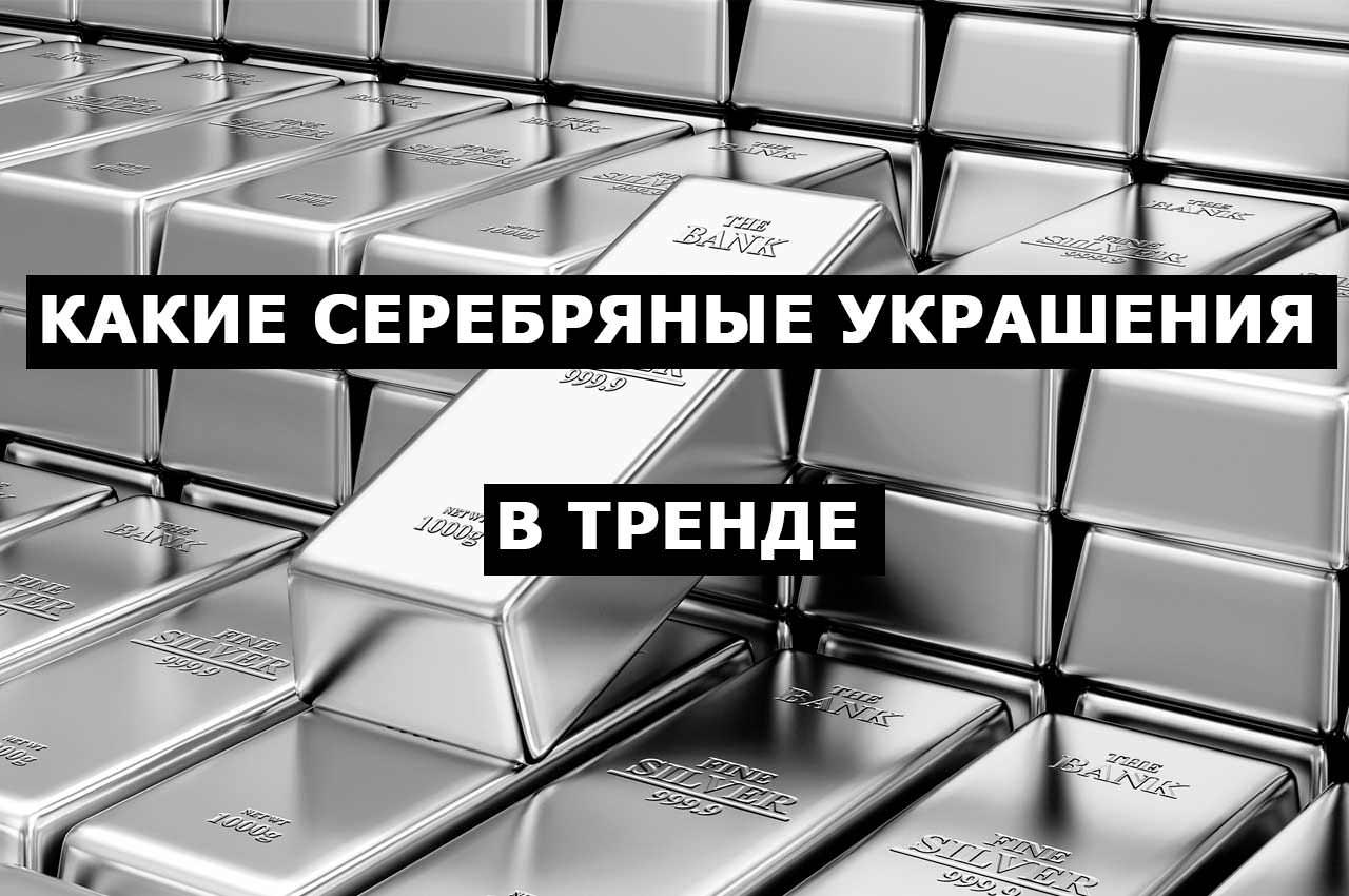 Какие серебряные украшения сейчас в тренде? ТОП-лист
